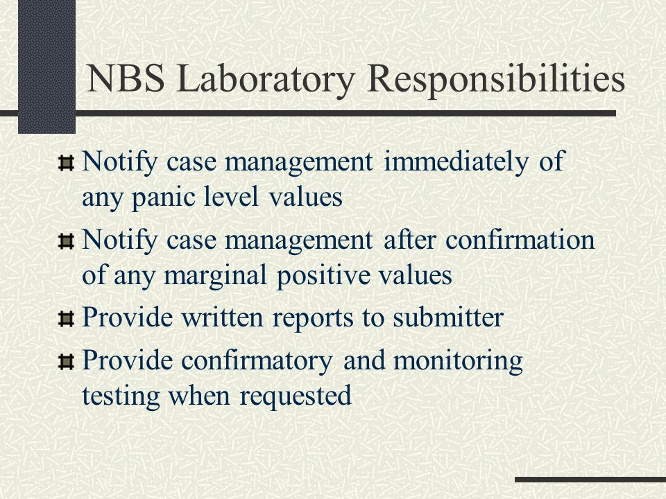 NBS Laboratory Responsibilities Notify case management immediately of any panic level values Notify case management after confirmation of any marginal