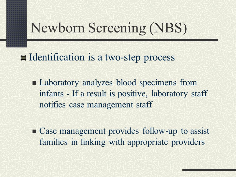 Newborn Screening (NBS) Identification is a two-step process Laboratory analyzes blood specimens from infants - If a result is positive, laboratory st