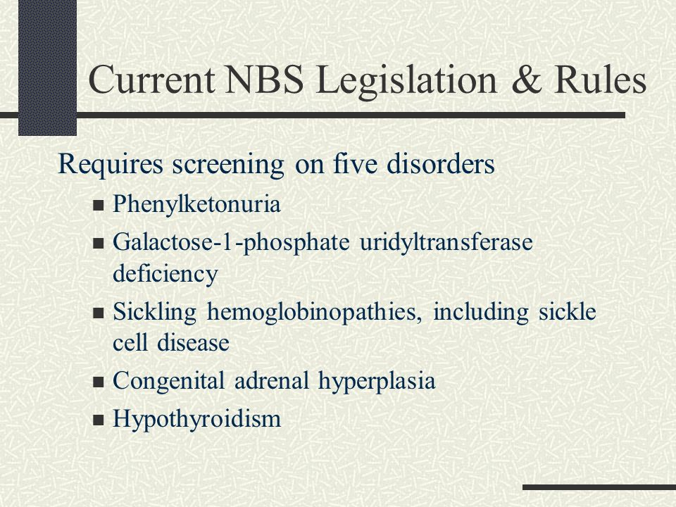Current NBS Legislation & Rules Requires screening on five disorders Phenylketonuria Galactose-1-phosphate uridyltransferase deficiency Sickling hemog