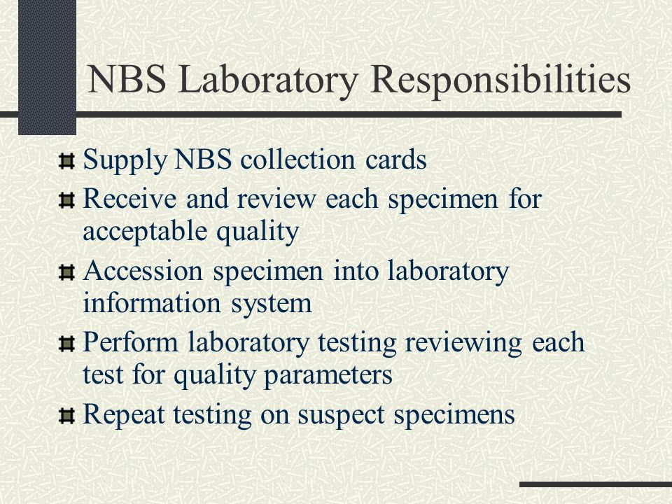 NBS Laboratory Responsibilities Notify case management immediately of any panic level values Notify case management after confirmation of any marginal positive values Provide written reports to submitter Provide confirmatory and monitoring testing when requested