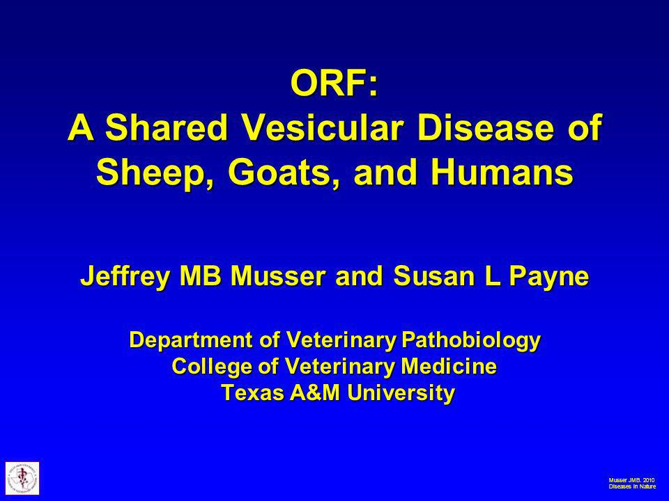 Musser JMB. 2010 Diseases in Nature ORF: A Shared Vesicular Disease of Sheep, Goats, and Humans Jeffrey MB Musser and Susan L Payne Department of Vete