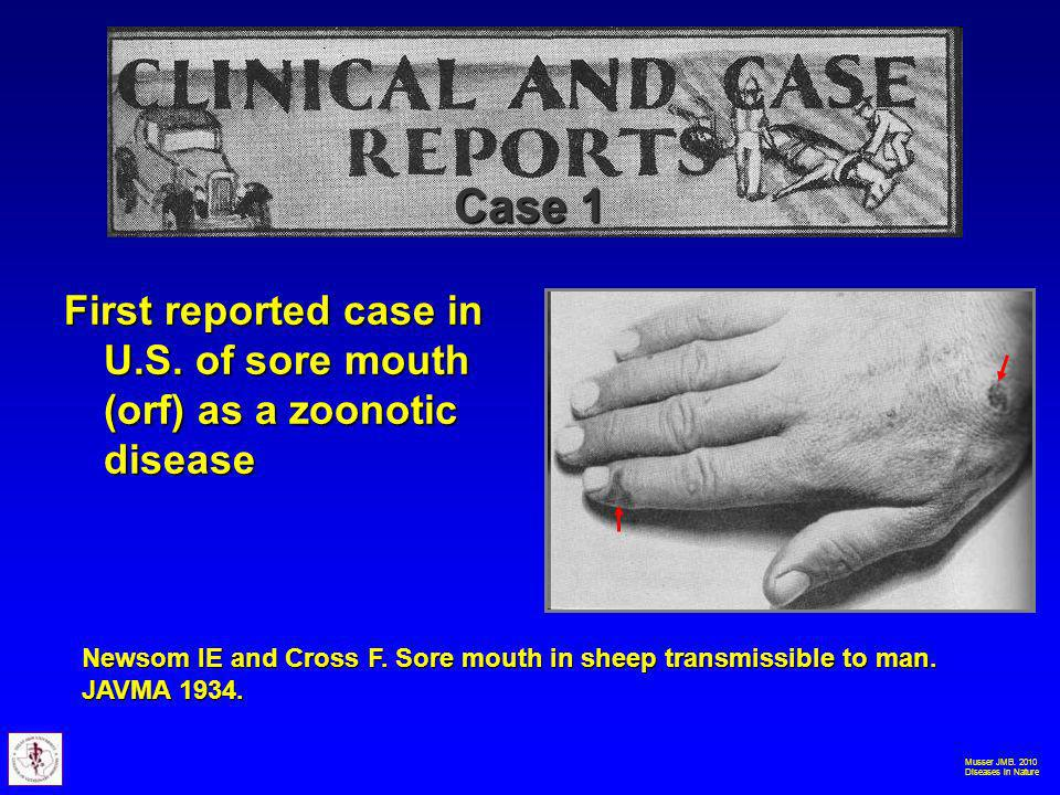 Musser JMB. 2010 Diseases in Nature First reported case in U.S. of sore mouth (orf) as a zoonotic disease Case 1 Newsom IE and Cross F. Sore mouth in
