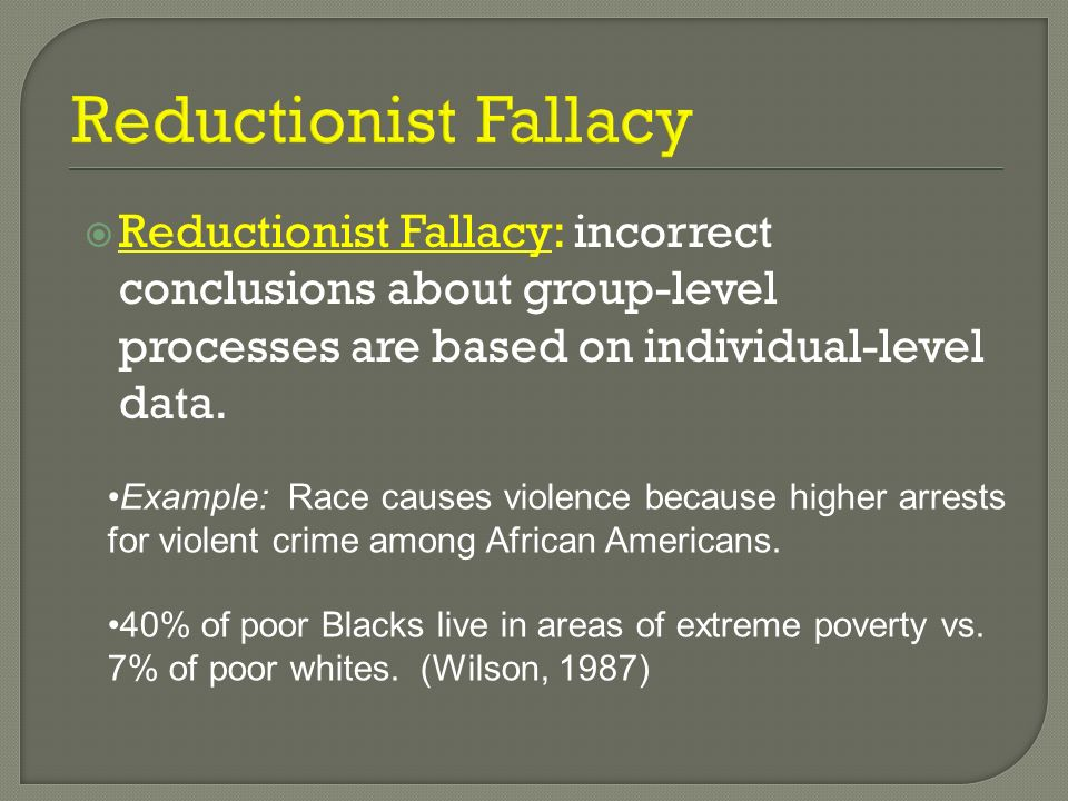 Reductionist Fallacy: incorrect conclusions about group-level processes are based on individual-level data. Example: Race causes violence because high
