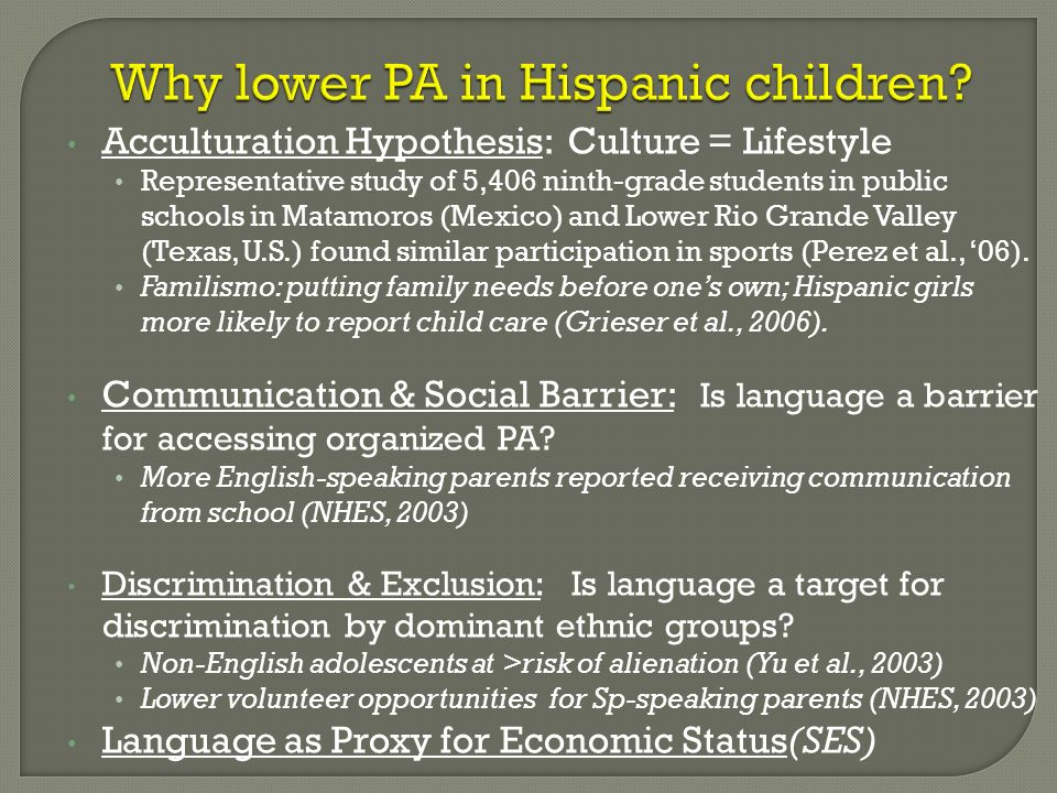 Why lower PA in Hispanic children? Acculturation Hypothesis: Culture = Lifestyle Representative study of 5,406 ninth-grade students in public schools