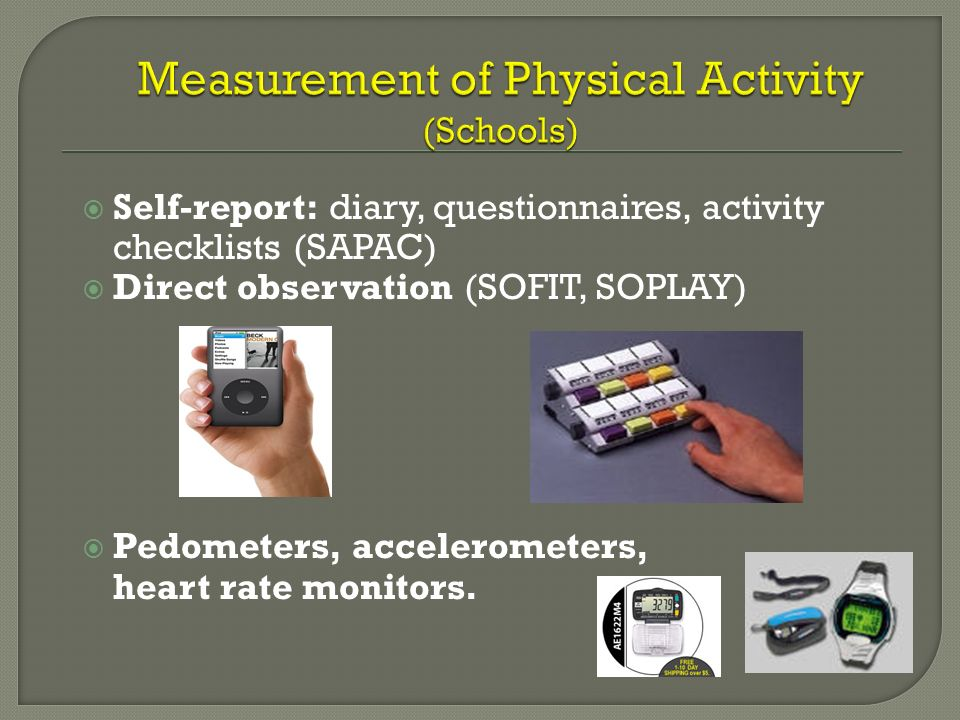 Self-report: diary, questionnaires, activity checklists (SAPAC) Direct observation (SOFIT, SOPLAY) Pedometers, accelerometers, heart rate monitors.