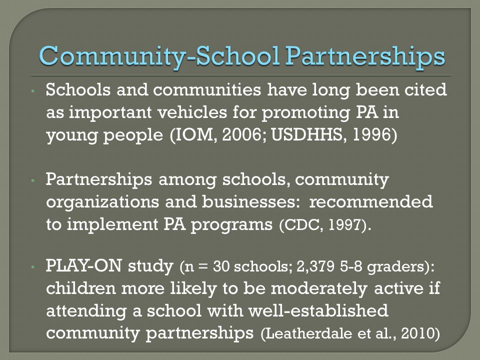 Schools and communities have long been cited as important vehicles for promoting PA in young people (IOM, 2006; USDHHS, 1996) Partnerships among schoo