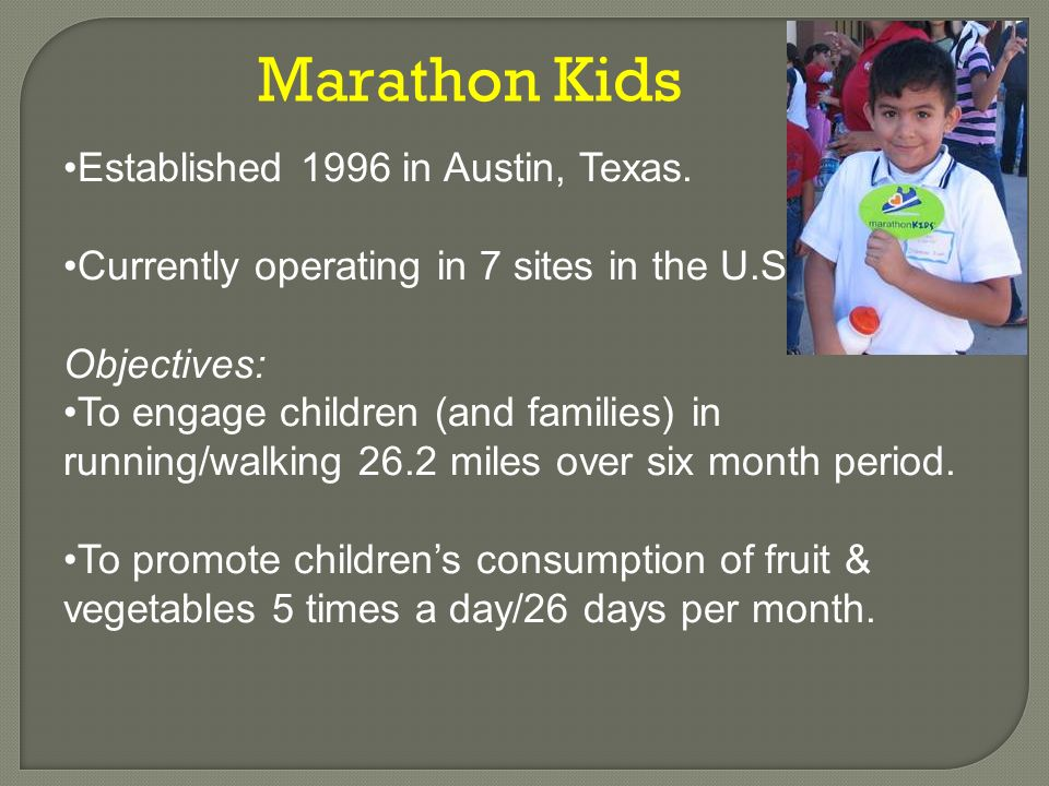 Marathon Kids Established 1996 in Austin, Texas. Currently operating in 7 sites in the U.S. Objectives: To engage children (and families) in running/w