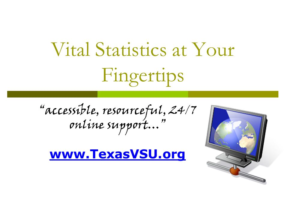 Vital Statistics at Your Fingertips accessible, resourceful, 24/7 online support… www.TexasVSU.org