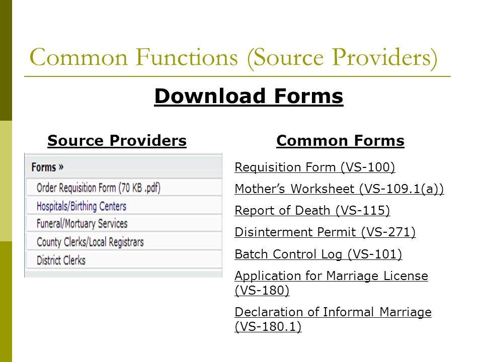 Common Functions (Source Providers) Download Forms Common FormsSource Providers Requisition Form (VS-100) Mothers Worksheet (VS-109.1(a)) Report of Death (VS-115) Disinterment Permit (VS-271) Batch Control Log (VS-101) Application for Marriage License (VS-180) Declaration of Informal Marriage (VS-180.1)