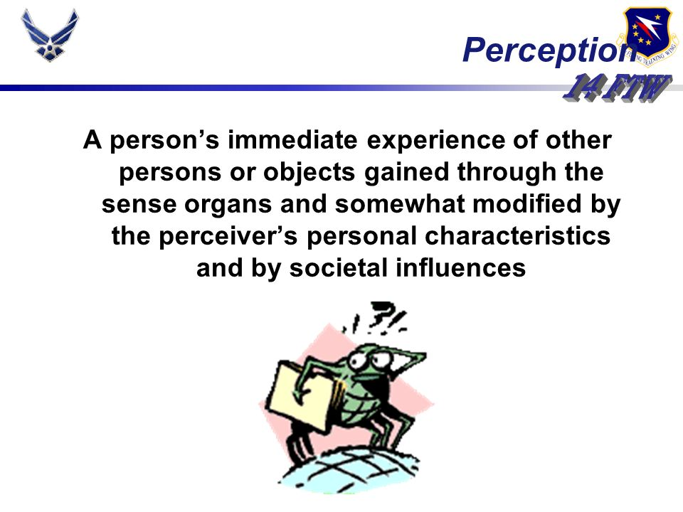 Perception A persons immediate experience of other persons or objects gained through the sense organs and somewhat modified by the perceivers personal characteristics and by societal influences