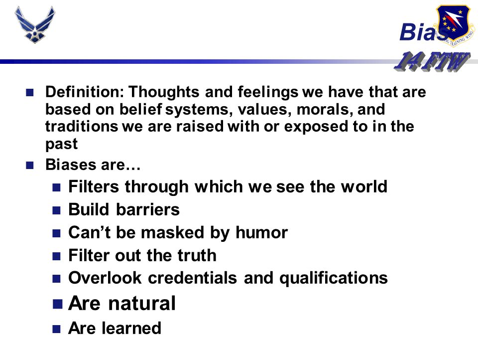 Definition: Thoughts and feelings we have that are based on belief systems, values, morals, and traditions we are raised with or exposed to in the past Biases are… Filters through which we see the world Build barriers Cant be masked by humor Filter out the truth Overlook credentials and qualifications Are natural Are learned Bias