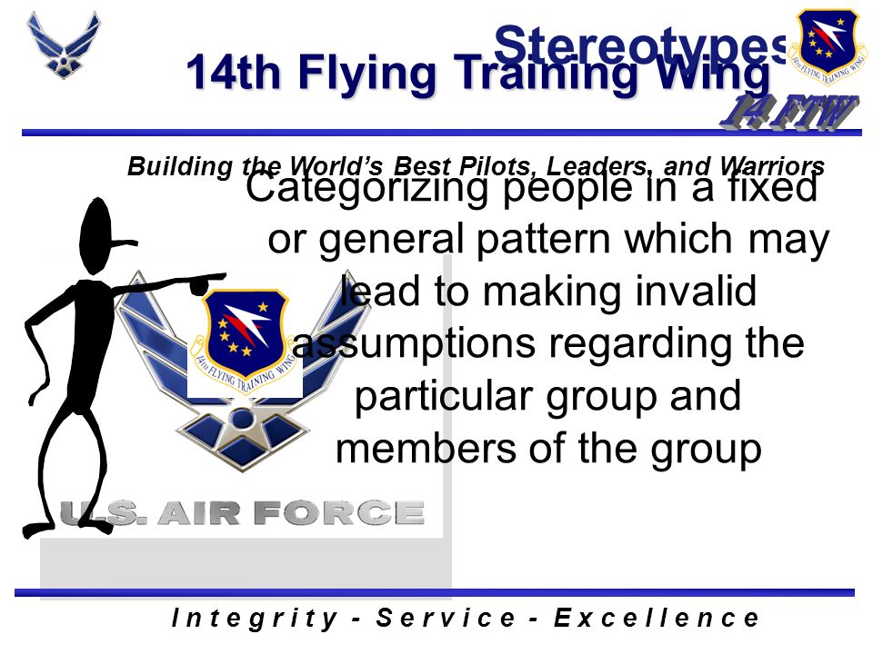 14th Flying Training Wing Building the Worlds Best Pilots, Leaders, and Warriors I n t e g r i t y - S e r v i c e - E x c e l l e n c e Stereotypes Categorizing people in a fixed or general pattern which may lead to making invalid assumptions regarding the particular group and members of the group