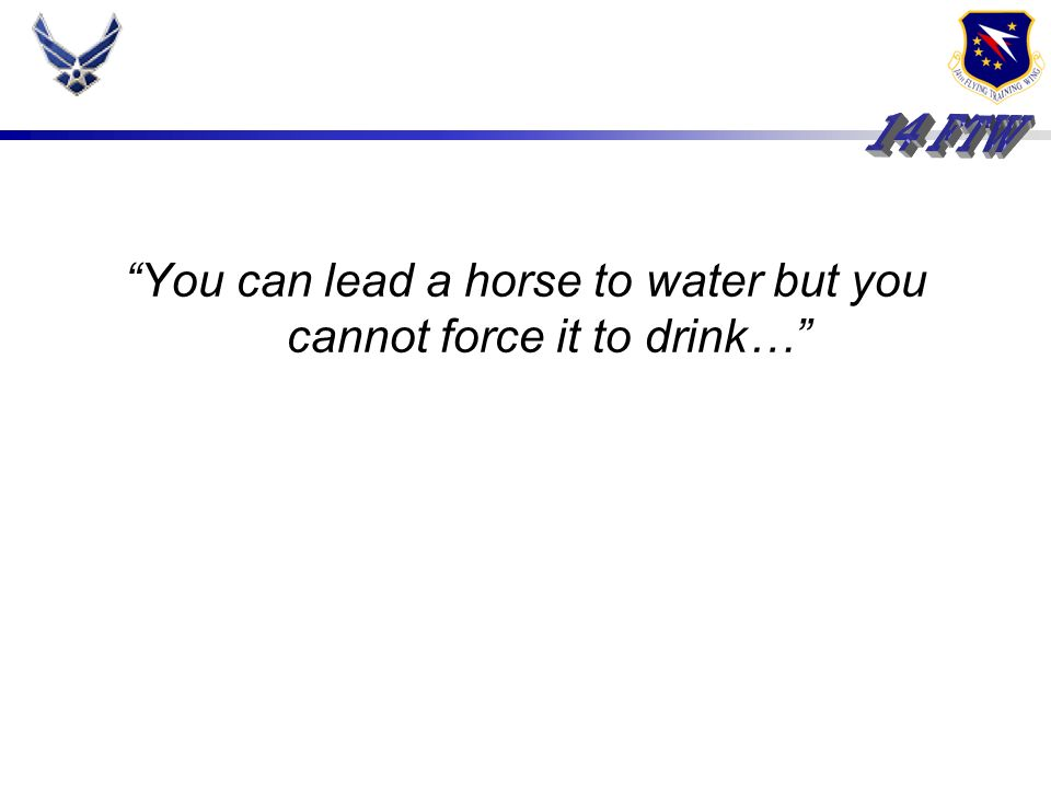 You can lead a horse to water but you cannot force it to drink…