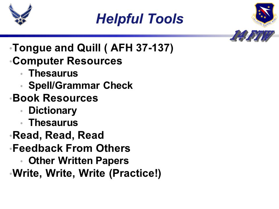 Tongue and Quill ( AFH 37-137) Computer Resources Thesaurus Spell/Grammar Check Book Resources Dictionary Thesaurus Read, Read, Read Feedback From Others Other Written Papers Write, Write, Write (Practice!) Helpful Tools