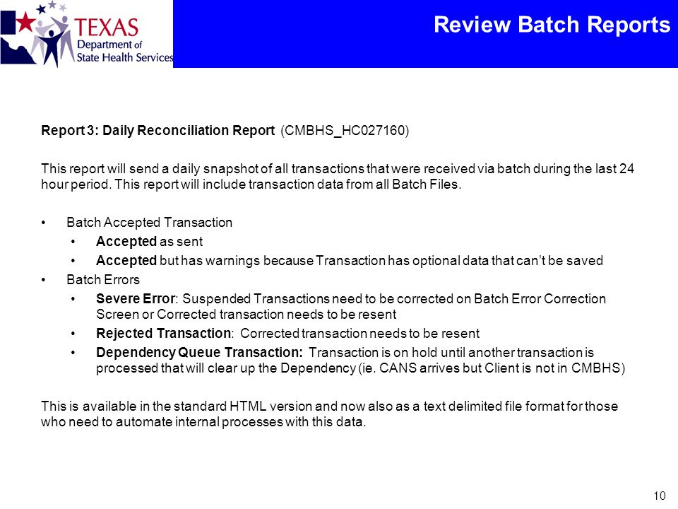Review Batch Reports Report 3: Daily Reconciliation Report (CMBHS_HC027160) This report will send a daily snapshot of all transactions that were received via batch during the last 24 hour period.