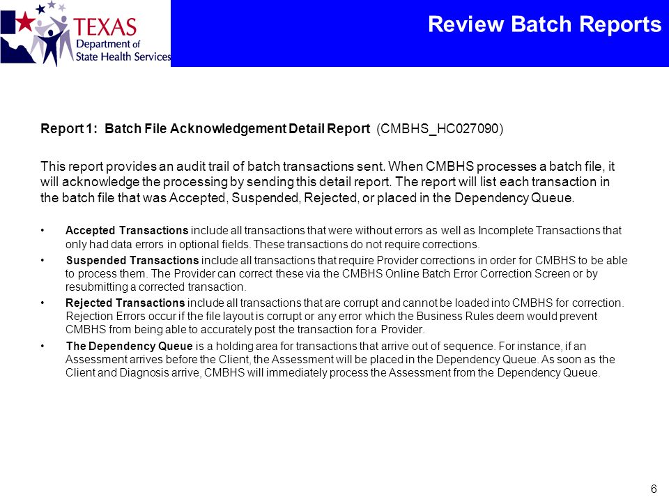 Review Batch Reports Report 1: Batch File Acknowledgement Detail Report (CMBHS_HC027090) This report provides an audit trail of batch transactions sent.