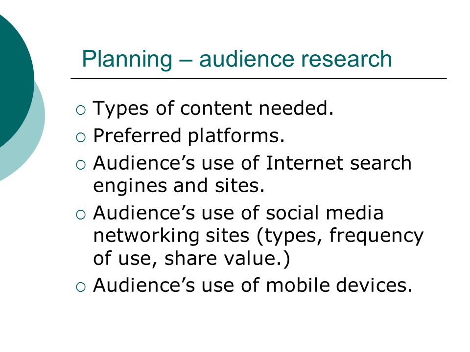 Planning – audience research Types of content needed. Preferred platforms. Audiences use of Internet search engines and sites. Audiences use of social