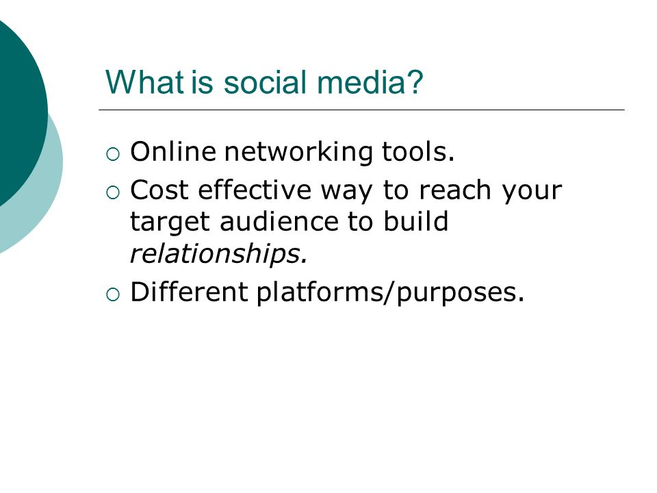 What is social media? Online networking tools. Cost effective way to reach your target audience to build relationships. Different platforms/purposes.