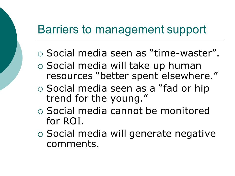 Barriers to management support Social media seen as time-waster. Social media will take up human resources better spent elsewhere. Social media seen a