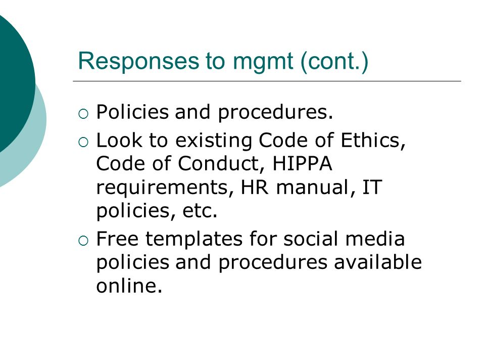 Responses to mgmt (cont.) Policies and procedures. Look to existing Code of Ethics, Code of Conduct, HIPPA requirements, HR manual, IT policies, etc.