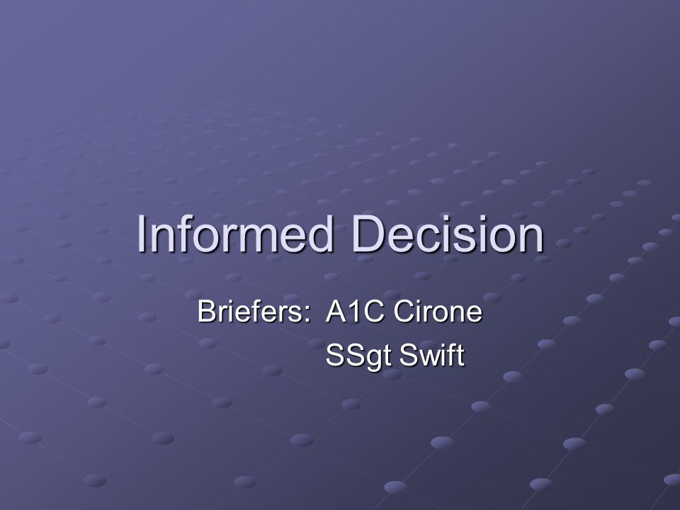 Informed Decision Briefers: A1C Cirone SSgt Swift SSgt Swift