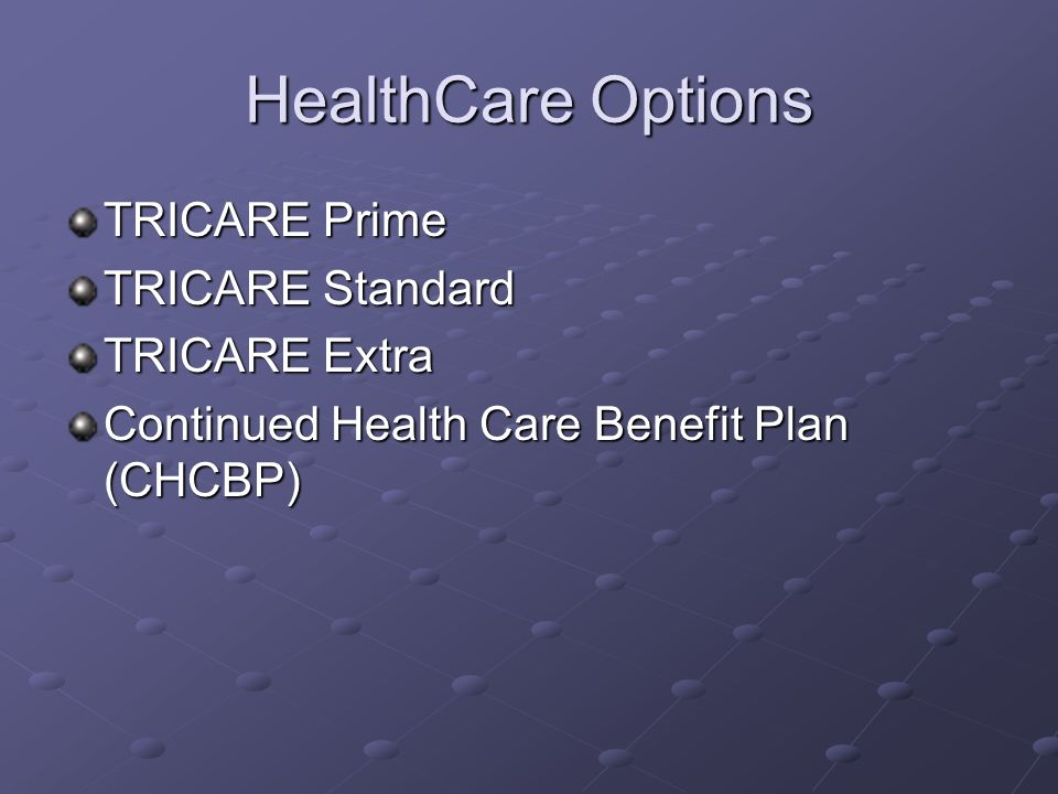 HealthCare Options TRICARE Prime TRICARE Standard TRICARE Extra Continued Health Care Benefit Plan (CHCBP)