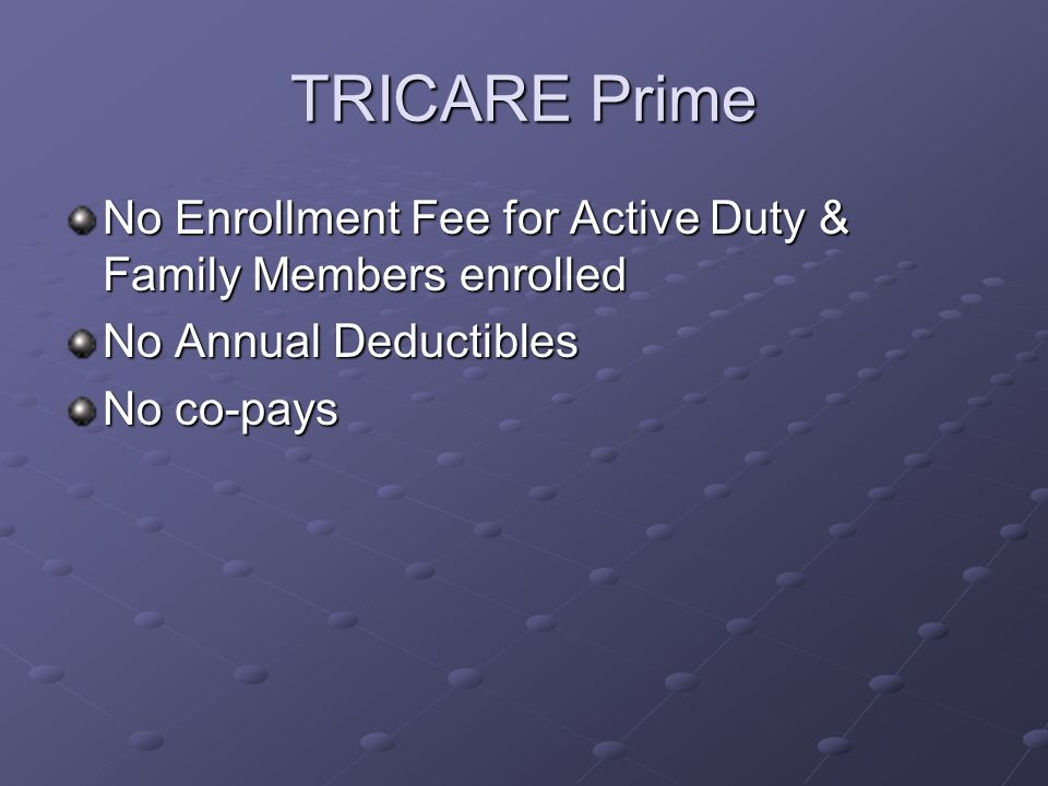 TRICARE Standard No Annual Enrollment Fee Annual Deductibles: For E1-E4 $50 Individual/or $100 Family For E5 & above $150 Individual/ or $300 Family Cost Shares for Outpatient Visit 20% of allowed charges AFTER deductible is met