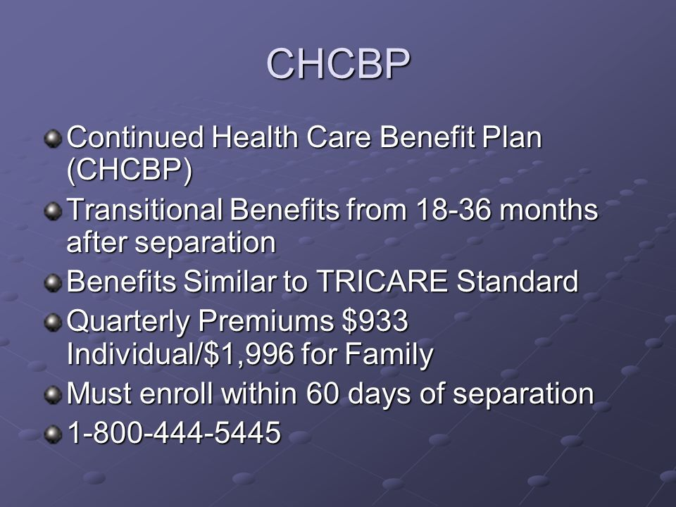 CHCBP Continued Health Care Benefit Plan (CHCBP) Transitional Benefits from 18-36 months after separation Benefits Similar to TRICARE Standard Quarterly Premiums $933 Individual/$1,996 for Family Must enroll within 60 days of separation 1-800-444-5445