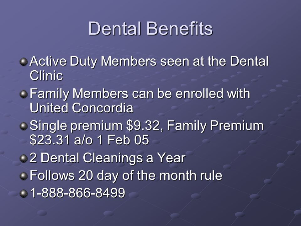 Dental Benefits Active Duty Members seen at the Dental Clinic Family Members can be enrolled with United Concordia Single premium $9.32, Family Premium $23.31 a/o 1 Feb 05 2 Dental Cleanings a Year Follows 20 day of the month rule