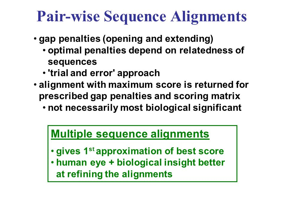 Multiple sequence alignments gives 1 st approximation of best score human eye + biological insight better at refining the alignments gap penalties (opening and extending) optimal penalties depend on relatedness of sequences trial and error approach alignment with maximum score is returned for prescribed gap penalties and scoring matrix not necessarily most biological significant Pair-wise Sequence Alignments