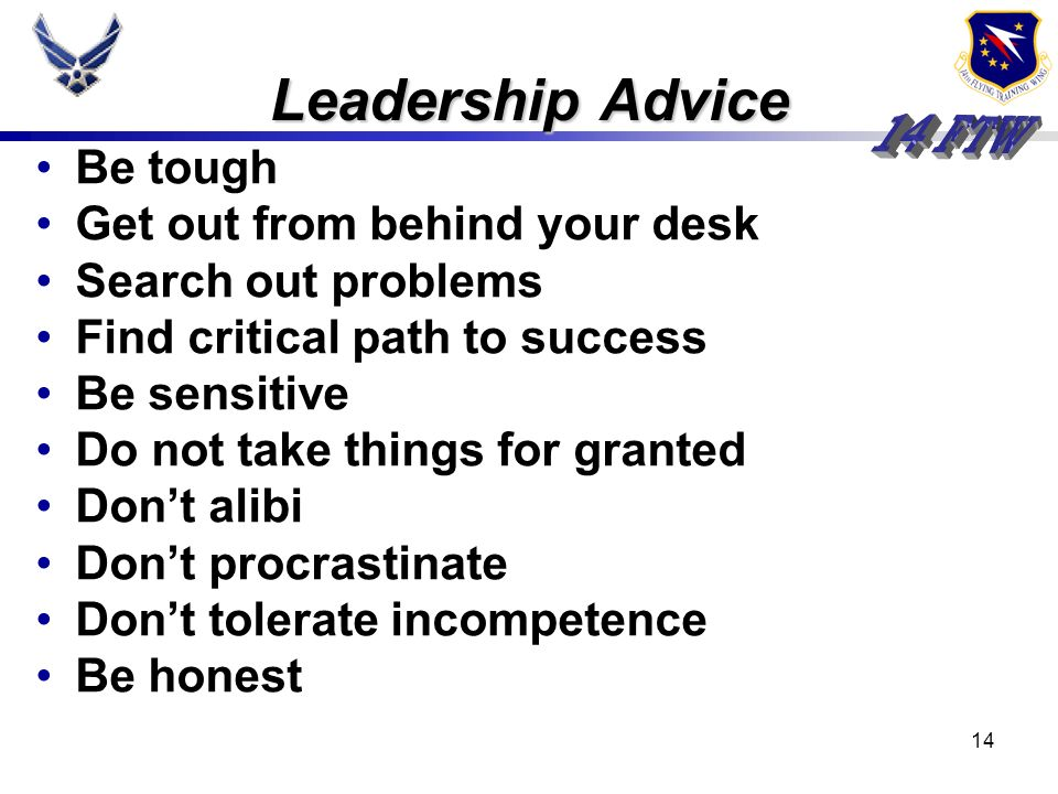 13 LEADERSHIP – The art of influencing and directing people to accomplish a mission Two key points; people and the mission Leadership requires decisio