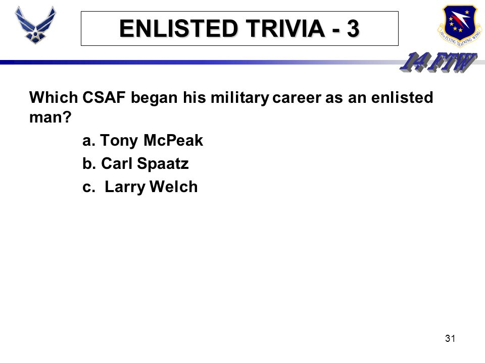 30 ENLISTED TRIVIA - 2 The Air Force claims 4 Medal of Honor recipients from World War I, 38 from World War II, 4 from the Korean War, and 13 from the