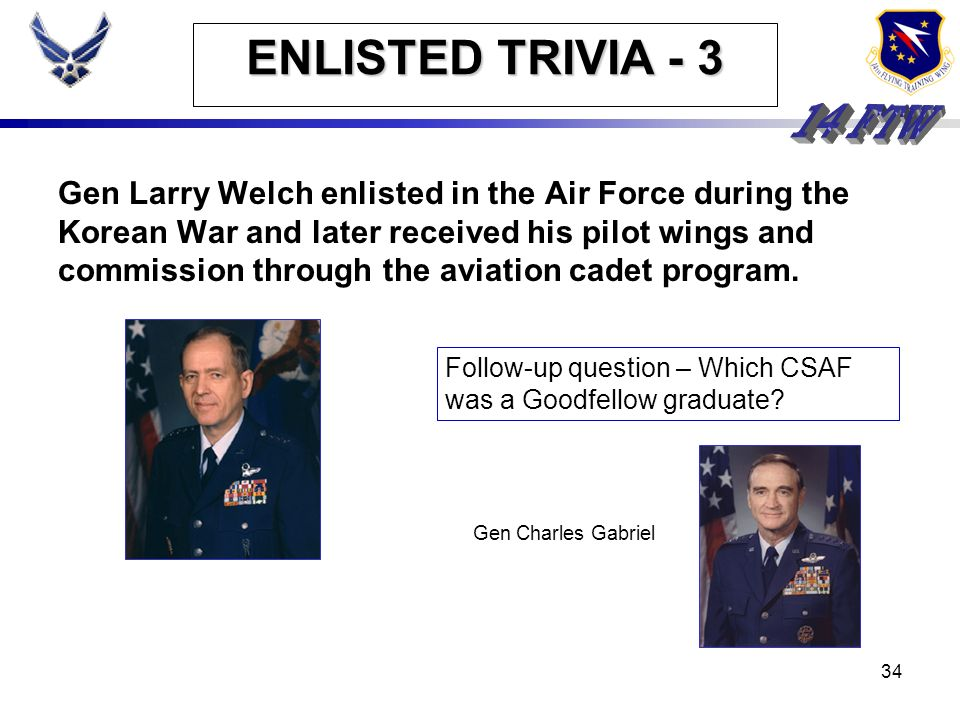 33 ENLISTED TRIVIA - 3 Gen Larry Welch enlisted in the Air Force during the Korean War and later received his pilot wings and commission through the a