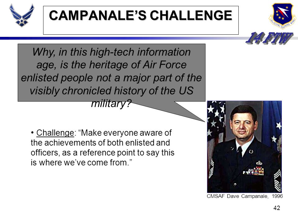 41 CAMPANALES CHALLENGE CMSAF Dave Campanale, 1996 Why, in this high-tech information age, is the heritage of Air Force enlisted people not a major pa