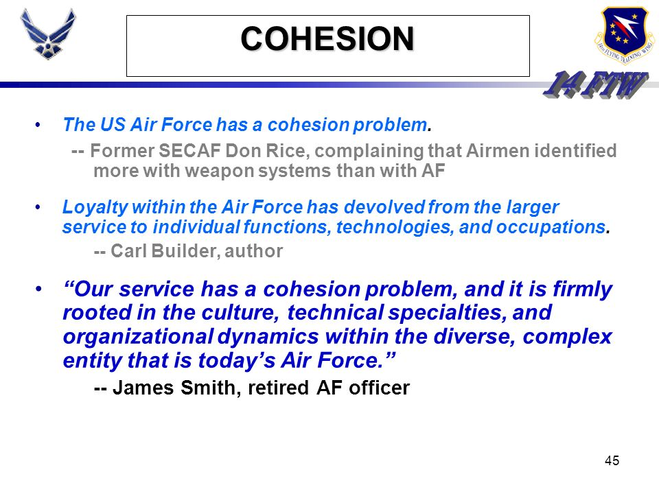 44 COHESION The US Air Force has a cohesion problem. -- Former SECAF Don Rice, complaining that Airmen identified more with weapon systems than with A