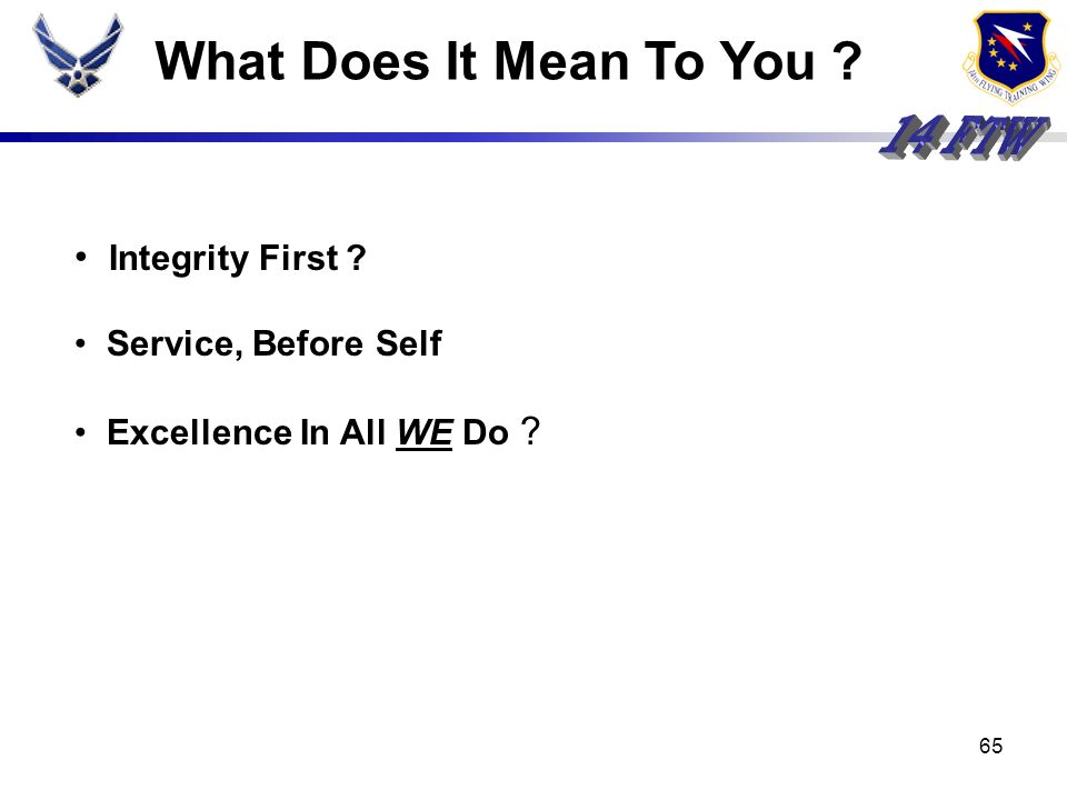 64 Air Force Core Values Integrity (First) ? Firm adherence to a code or standard (of values) Service (Before Self) ? Work done for others as an occup