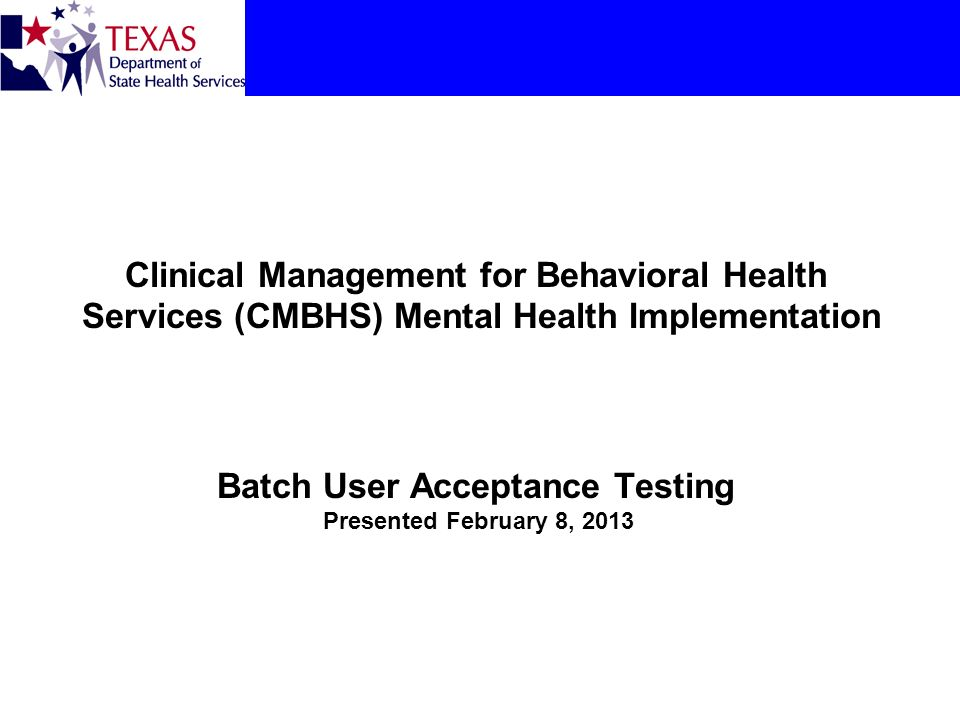 Clinical Management for Behavioral Health Services (CMBHS) Mental Health Implementation Batch User Acceptance Testing Presented February 8, 2013