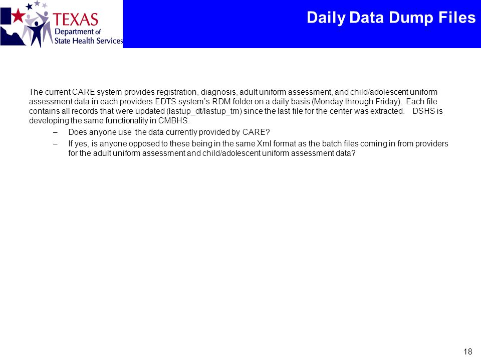 Daily Data Dump Files The current CARE system provides registration, diagnosis, adult uniform assessment, and child/adolescent uniform assessment data in each providers EDTS systems RDM folder on a daily basis (Monday through Friday).