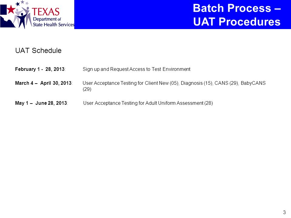 3 UAT Schedule February 1 - 28, 2013: Sign up and Request Access to Test Environment March 4 – April 30, 2013: User Acceptance Testing for Client New (05), Diagnosis (15), CANS (29), BabyCANS (29) May 1 – June 28, 2013: User Acceptance Testing for Adult Uniform Assessment (28) Batch Process – UAT Procedures