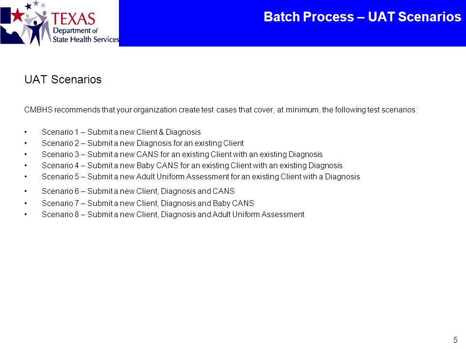 Batch Process – UAT Scenarios 5 UAT Scenarios CMBHS recommends that your organization create test cases that cover, at minimum, the following test scenarios: Scenario 1 – Submit a new Client & Diagnosis Scenario 2 – Submit a new Diagnosis for an existing Client Scenario 3 – Submit a new CANS for an existing Client with an existing Diagnosis Scenario 4 – Submit a new Baby CANS for an existing Client with an existing Diagnosis Scenario 5 – Submit a new Adult Uniform Assessment for an existing Client with a Diagnosis Scenario 6 – Submit a new Client, Diagnosis and CANS Scenario 7 – Submit a new Client, Diagnosis and Baby CANS Scenario 8 – Submit a new Client, Diagnosis and Adult Uniform Assessment