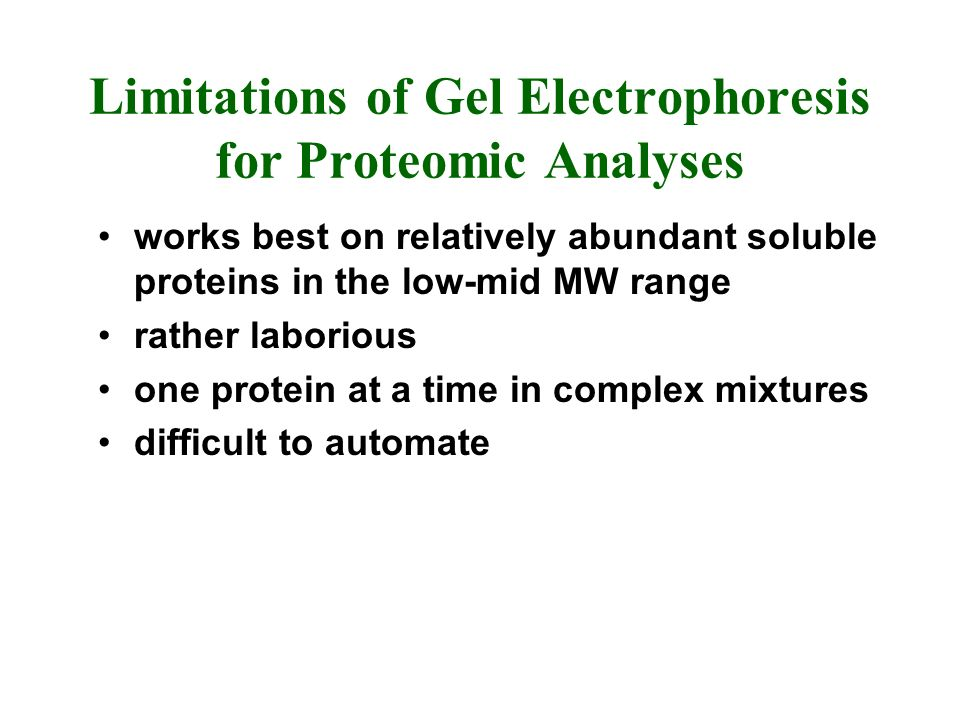 Limitations of Gel Electrophoresis for Proteomic Analyses works best on relatively abundant soluble proteins in the low-mid MW range rather laborious