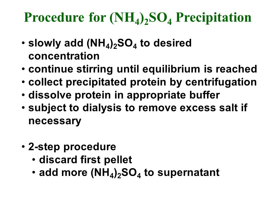 Procedure for (NH 4 ) 2 SO 4 Precipitation slowly add (NH 4 ) 2 SO 4 to desired concentration continue stirring until equilibrium is reached collect precipitated protein by centrifugation dissolve protein in appropriate buffer subject to dialysis to remove excess salt if necessary 2-step procedure discard first pellet add more (NH 4 ) 2 SO 4 to supernatant