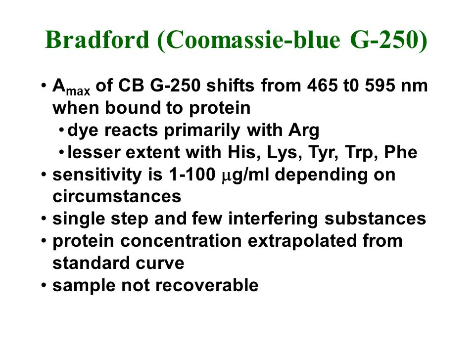 Bradford (Coomassie-blue G-250) A max of CB G-250 shifts from 465 t0 595 nm when bound to protein dye reacts primarily with Arg lesser extent with His, Lys, Tyr, Trp, Phe sensitivity is g/ml depending on circumstances single step and few interfering substances protein concentration extrapolated from standard curve sample not recoverable