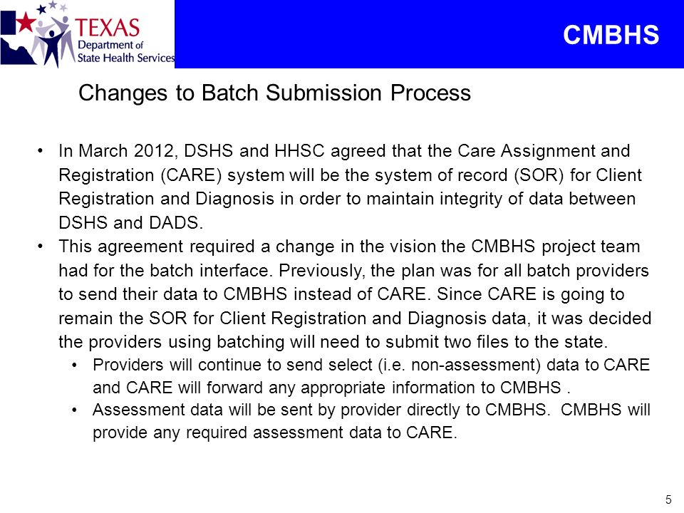5 Changes to Batch Submission Process CMBHS In March 2012, DSHS and HHSC agreed that the Care Assignment and Registration (CARE) system will be the sy