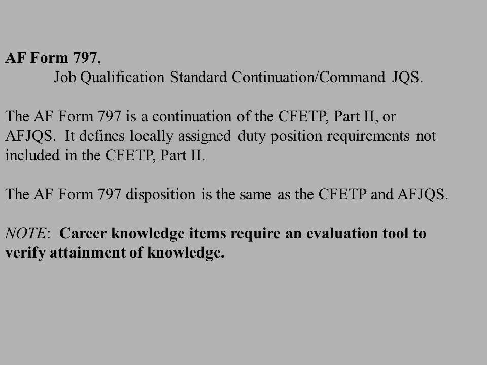 AF Form 797, Job Qualification Standard Continuation/Command JQS. The AF Form 797 is a continuation of the CFETP, Part II, or AFJQS. It defines locall