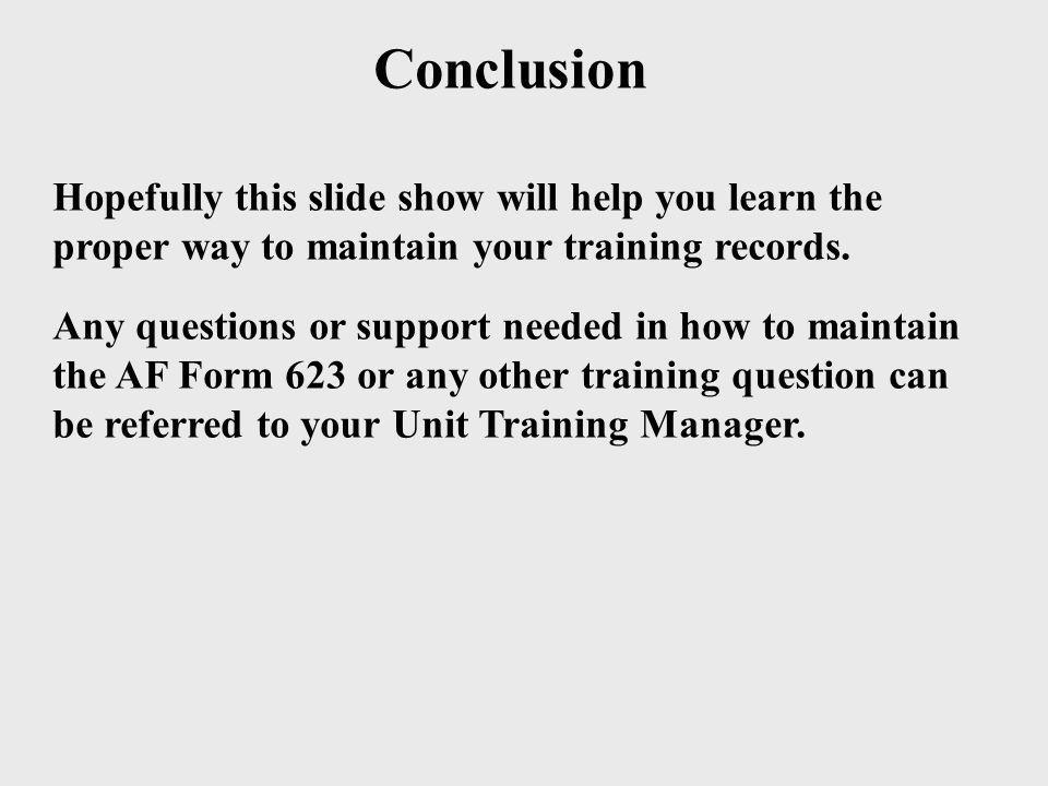Conclusion Hopefully this slide show will help you learn the proper way to maintain your training records. Any questions or support needed in how to m