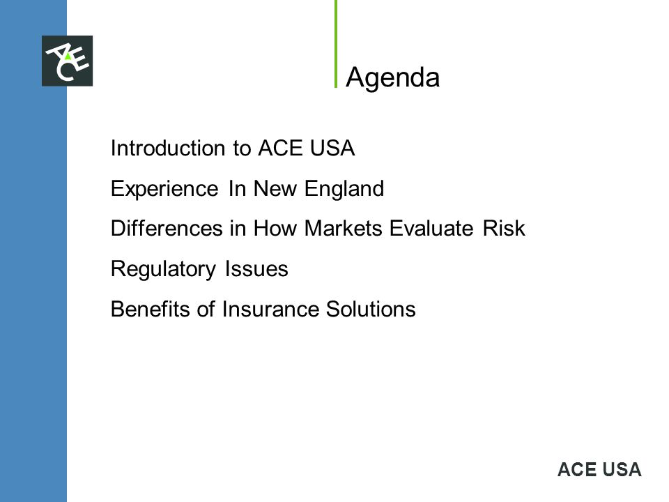 ACE USA Agenda Introduction to ACE USA Experience In New England Differences in How Markets Evaluate Risk Regulatory Issues Benefits of Insurance Solu