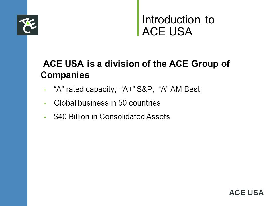 ACE USA Introduction to ACE USA ACE USA is a division of the ACE Group of Companies s A rated capacity; A+ S&P; A AM Best s Global business in 50 coun