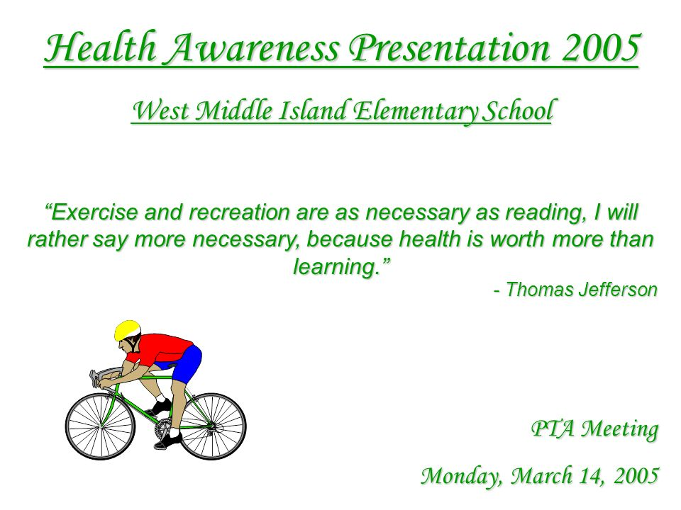 Health Awareness Presentation 2005 West Middle Island Elementary School Exercise and recreation are as necessary as reading, I will rather say more necessary, because health is worth more than learning.