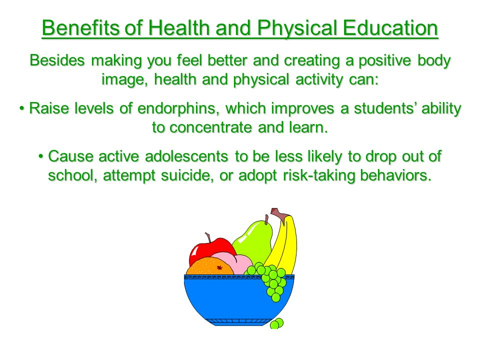 Benefits of Health and Physical Education Besides making you feel better and creating a positive body image, health and physical activity can: Raise levels of endorphins, which improves a students ability to concentrate and learn.